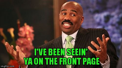 Steve Harvey Meme | I'VE BEEN SEEIN' YA ON THE FRONT PAGE | image tagged in memes,steve harvey | made w/ Imgflip meme maker
