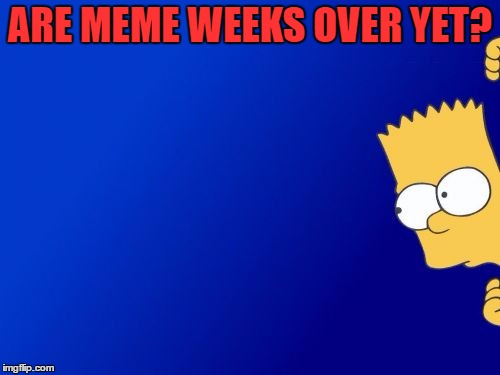 Just Checking In... | ARE MEME WEEKS OVER YET? | image tagged in memes,bart simpson peeking,meme weeks | made w/ Imgflip meme maker