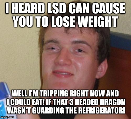 Turn on, tune in, drop out | I HEARD LSD CAN CAUSE YOU TO LOSE WEIGHT WELL I'M TRIPPING RIGHT NOW AND I COULD EAT! IF THAT 3 HEADED DRAGON WASN'T GUARDING THE REFRIGERAT | image tagged in memes,10 guy,funny | made w/ Imgflip meme maker