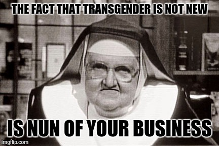 Nun of Your Business | THE FACT THAT TRANSGENDER IS NOT NEW IS NUN OF YOUR BUSINESS | image tagged in frowning nun,transgender,lgbtq,lol so funny,funny,false teachers | made w/ Imgflip meme maker