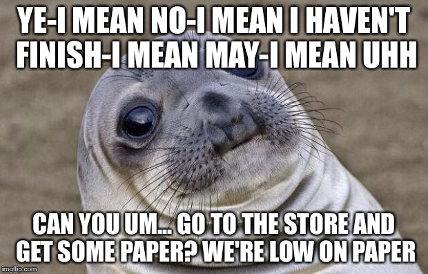 Awkward Moment Sealion Meme | YE-I MEAN NO-I MEAN I HAVEN'T FINISH-I MEAN MAY-I MEAN UHH CAN YOU UM... GO TO THE STORE AND GET SOME PAPER? WE'RE LOW ON PAPER | image tagged in memes,awkward moment sealion | made w/ Imgflip meme maker