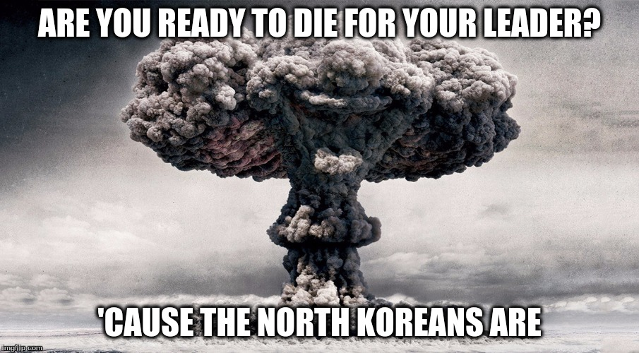 Are You Ready? | ARE YOU READY TO DIE FOR YOUR LEADER? 'CAUSE THE NORTH KOREANS ARE | image tagged in north korea,missile test,nuclear war | made w/ Imgflip meme maker