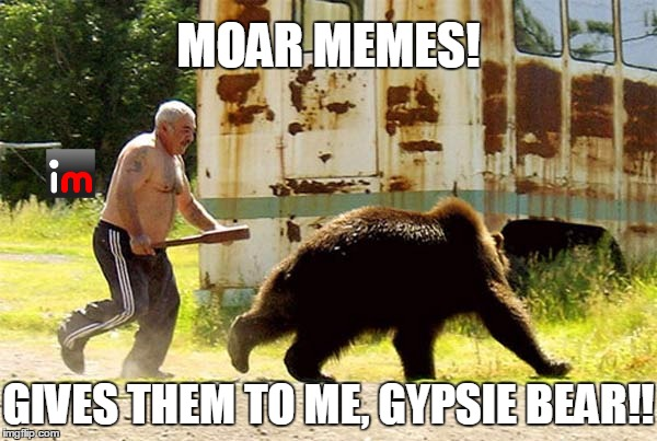 MOAR MEMES! GIVES THEM TO ME, GYPSIE BEAR!! | made w/ Imgflip meme maker