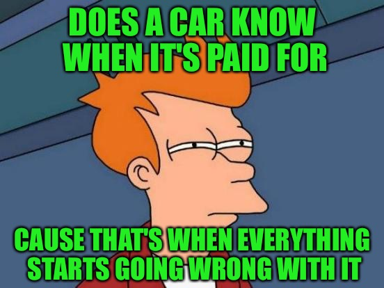 Trading in monthly payments for repair bills | DOES A CAR KNOW WHEN IT'S PAID FOR CAUSE THAT'S WHEN EVERYTHING STARTS GOING WRONG WITH IT | image tagged in memes,futurama fry,paid off,trucks,cars,repair bills | made w/ Imgflip meme maker