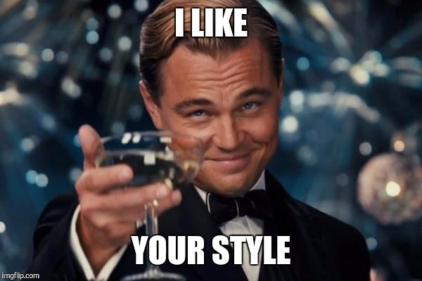 Leonardo Dicaprio Cheers Meme | I LIKE YOUR STYLE | image tagged in memes,leonardo dicaprio cheers | made w/ Imgflip meme maker