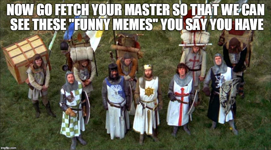 "NOW GO FETCH YOUR MASTER SO THAT WE CAN SEE THESE ""FUNNY MEMES"" YOU SAY YOU HAVE 