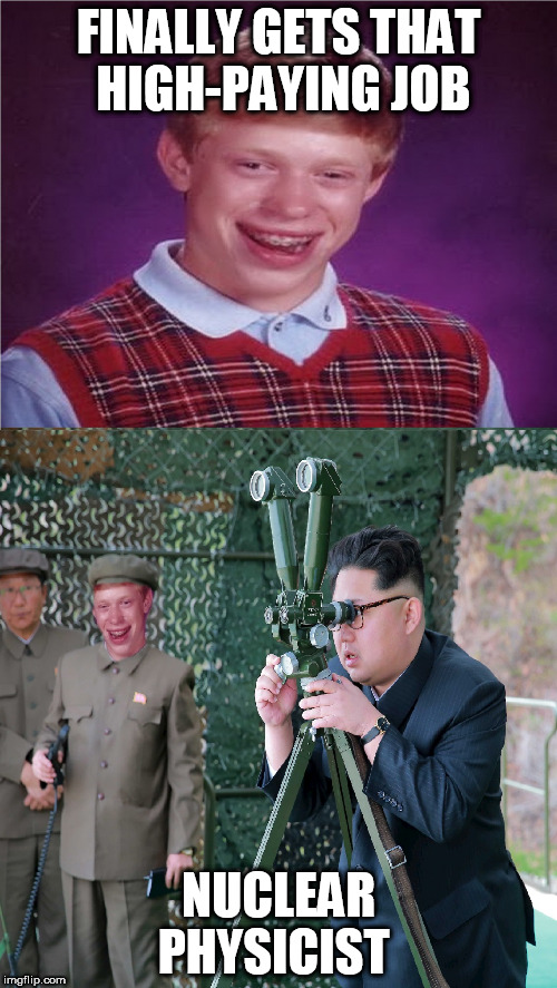 FINALLY GETS THAT HIGH-PAYING JOB NUCLEAR PHYSICIST | image tagged in bad luck brian,kim jong un,north korea,why am i doing this | made w/ Imgflip meme maker