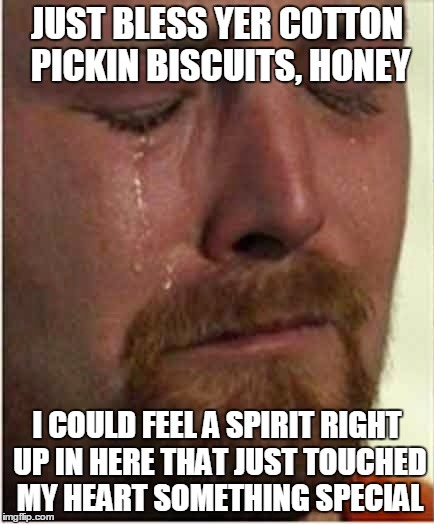 JUST BLESS YER COTTON PICKIN BISCUITS, HONEY I COULD FEEL A SPIRIT RIGHT UP IN HERE THAT JUST TOUCHED MY HEART SOMETHING SPECIAL | made w/ Imgflip meme maker