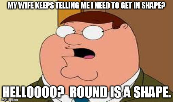 MY WIFE KEEPS TELLING ME I NEED TO GET IN SHAPE? HELLOOOO?  ROUND IS A SHAPE. | made w/ Imgflip meme maker