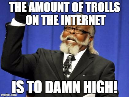 Too Damn High | THE AMOUNT OF TROLLS ON THE INTERNET IS TO DAMN HIGH! | image tagged in memes,too damn high | made w/ Imgflip meme maker