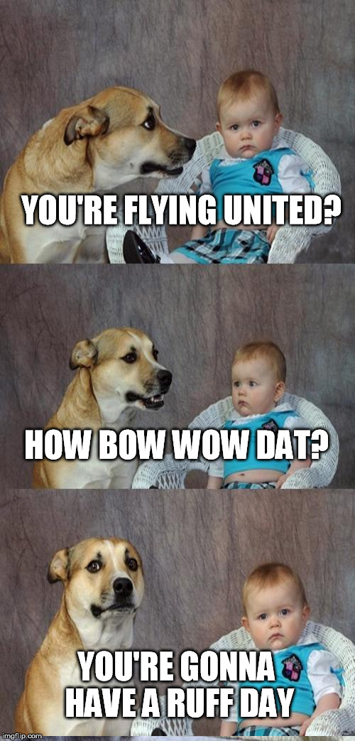 YOU'RE FLYING UNITED? HOW BOW WOW DAT? YOU'RE GONNA HAVE A RUFF DAY | made w/ Imgflip meme maker