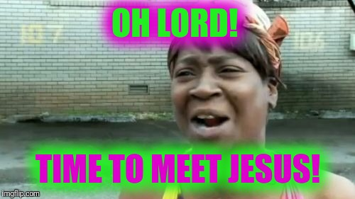 Aint Nobody Got Time For That Meme | OH LORD! TIME TO MEET JESUS! | image tagged in memes,aint nobody got time for that | made w/ Imgflip meme maker