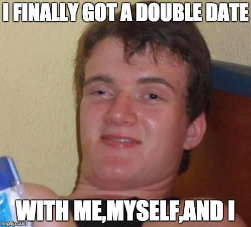 keep your circle small XD | I FINALLY GOT A DOUBLE DATE WITH ME,MYSELF,AND I | image tagged in memes,10 guy | made w/ Imgflip meme maker