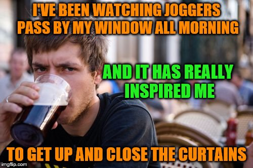 Lazy College Senior Meme | I'VE BEEN WATCHING JOGGERS PASS BY MY WINDOW ALL MORNING TO GET UP AND CLOSE THE CURTAINS AND IT HAS REALLY INSPIRED ME | image tagged in memes,lazy college senior | made w/ Imgflip meme maker