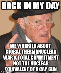 Back In My Day Meme | BACK IN MY DAY WE WORRIED ABOUT GLOBAL THERMONUCLEAR WAR & TOTAL COMMITMENT NOT THE NUCLEAR EQUIVALENT OF A CAP GUN | image tagged in memes,back in my day,nuclear war,black humor | made w/ Imgflip meme maker