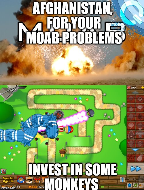 MOAB Problems | AFGHANISTAN, FOR YOUR MOAB PROBLEMS INVEST IN SOME MONKEYS | image tagged in moab | made w/ Imgflip meme maker