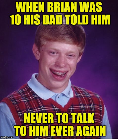 Bad Luck Brian Meme | WHEN BRIAN WAS 10 HIS DAD TOLD HIM NEVER TO TALK TO HIM EVER AGAIN | image tagged in memes,bad luck brian | made w/ Imgflip meme maker