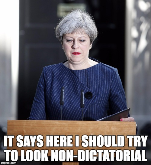 Dictator May | IT SAYS HERE I SHOULD TRY TO LOOK NON-DICTATORIAL | image tagged in mayshock,theresa may,uk election | made w/ Imgflip meme maker