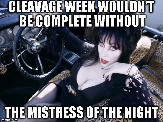 Did I miss Cleavage week?!? | CLEAVAGE WEEK WOULDN'T BE COMPLETE WITHOUT THE MISTRESS OF THE NIGHT | image tagged in memes,cleavage week,elvira | made w/ Imgflip meme maker