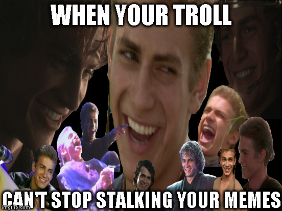 Alt using troll awareness meme | WHEN YOUR TROLL CAN'T STOP STALKING YOUR MEMES | image tagged in memes,anakin laughing collage,alt using trolls,awareness,alt accounts,icts | made w/ Imgflip meme maker