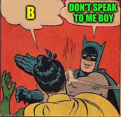 Batman Slapping Robin Meme | B DON'T SPEAK TO ME BOY | image tagged in memes,batman slapping robin | made w/ Imgflip meme maker