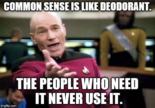 Picard Wtf Meme | COMMON SENSE IS LIKE DEODORANT. THE PEOPLE WHO NEED IT NEVER USE IT. | image tagged in memes,picard wtf | made w/ Imgflip meme maker