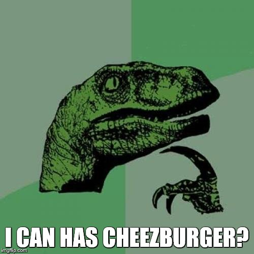Philosoraptor Meme | I CAN HAS CHEEZBURGER? | image tagged in memes,philosoraptor | made w/ Imgflip meme maker