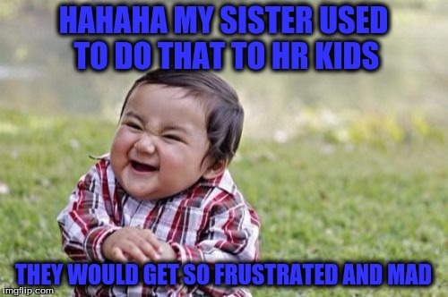 Evil Toddler Meme | HAHAHA MY SISTER USED TO DO THAT TO HR KIDS THEY WOULD GET SO FRUSTRATED AND MAD | image tagged in memes,evil toddler | made w/ Imgflip meme maker