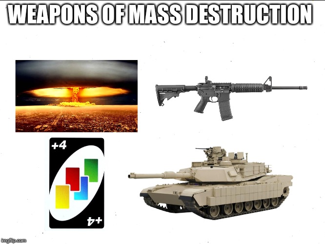 The Horrors Of War | WEAPONS OF MASS DESTRUCTION | image tagged in memes,funny,uno,weapon of mass destruction | made w/ Imgflip meme maker