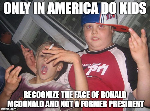Thug Life for kids | ONLY IN AMERICA DO KIDS RECOGNIZE THE FACE OF RONALD MCDONALD AND NOT A FORMER PRESIDENT | image tagged in thug life for kids | made w/ Imgflip meme maker