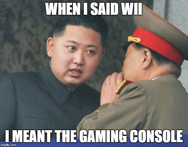 Hungry Kim Jong Un | WHEN I SAID WII I MEANT THE GAMING CONSOLE | image tagged in hungry kim jong un | made w/ Imgflip meme maker