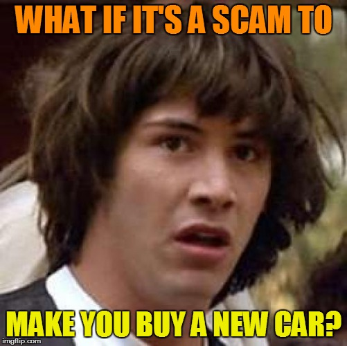 Conspiracy Keanu Meme | WHAT IF IT'S A SCAM TO MAKE YOU BUY A NEW CAR? | image tagged in memes,conspiracy keanu | made w/ Imgflip meme maker
