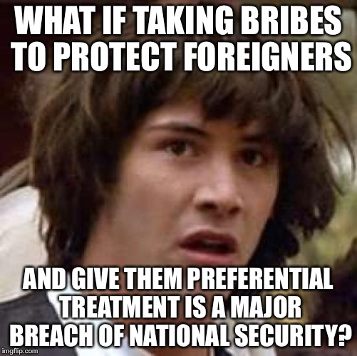 Conspiracy Keanu Meme | WHAT IF TAKING BRIBES TO PROTECT FOREIGNERS AND GIVE THEM PREFERENTIAL TREATMENT IS A MAJOR BREACH OF NATIONAL SECURITY? | image tagged in memes,conspiracy keanu | made w/ Imgflip meme maker
