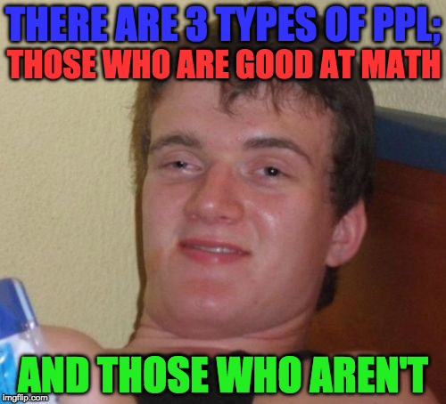 math is like smoking, its easy for me | THERE ARE 3 TYPES OF PPL; AND THOSE WHO AREN'T THOSE WHO ARE GOOD AT MATH | image tagged in memes,10 guy,math,funny,teachers,students | made w/ Imgflip meme maker