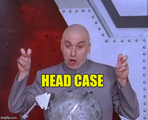 Dr Evil Laser Meme | HEAD CASE | image tagged in memes,dr evil laser | made w/ Imgflip meme maker