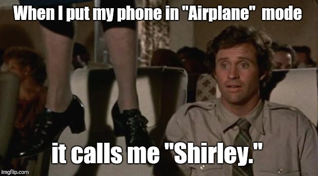 "eoikh.jpgt | When I put my phone in ""Airplane""  mode it calls me ""Shirley."" 