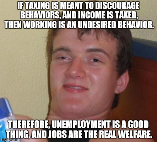 Thanks, SpursFanFromAround for the inspiration!  | IF TAXING IS MEANT TO DISCOURAGE BEHAVIORS, AND INCOME IS TAXED, THEN WORKING IS AN UNDESIRED BEHAVIOR. THEREFORE, UNEMPLOYMENT IS A GOOD TH | image tagged in memes,10 guy | made w/ Imgflip meme maker