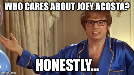 Austin Powers Honestly Meme | WHO CARES ABOUT JOEY ACOSTA? HONESTLY... | image tagged in memes,austin powers honestly | made w/ Imgflip meme maker