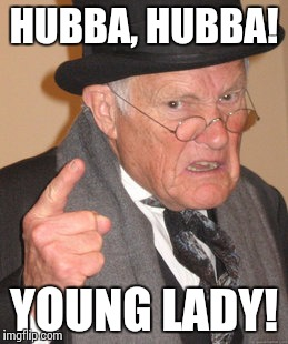 Back In My Day Meme | HUBBA, HUBBA! YOUNG LADY! | image tagged in memes,back in my day | made w/ Imgflip meme maker