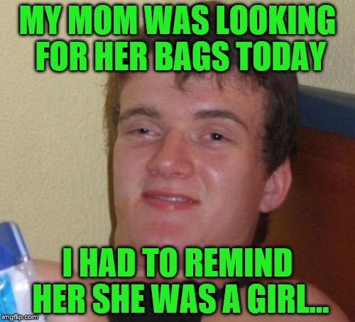 10 Guy Meme | MY MOM WAS LOOKING FOR HER BAGS TODAY I HAD TO REMIND HER SHE WAS A GIRL... | image tagged in memes,10 guy | made w/ Imgflip meme maker