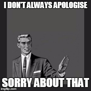 Kill Yourself Guy Meme | I DON'T ALWAYS APOLOGISE SORRY ABOUT THAT | image tagged in memes,kill yourself guy | made w/ Imgflip meme maker