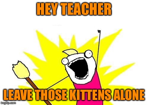 X All The Y Meme | HEY TEACHER LEAVE THOSE KITTENS ALONE | image tagged in memes,x all the y | made w/ Imgflip meme maker