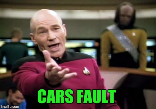 Picard Wtf Meme | CARS FAULT | image tagged in memes,picard wtf | made w/ Imgflip meme maker