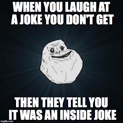 Its an inside joke. | WHEN YOU LAUGH AT A JOKE YOU DON'T GET THEN THEY TELL YOU IT WAS AN INSIDE JOKE | image tagged in memes,forever alone | made w/ Imgflip meme maker