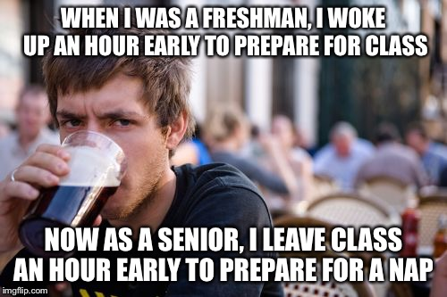 Lazy College Senior Meme | WHEN I WAS A FRESHMAN, I WOKE UP AN HOUR EARLY TO PREPARE FOR CLASS NOW AS A SENIOR, I LEAVE CLASS AN HOUR EARLY TO PREPARE FOR A NAP | image tagged in memes,lazy college senior | made w/ Imgflip meme maker