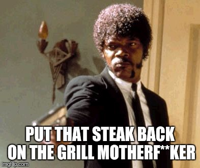 Say That Again I Dare You Meme | PUT THAT STEAK BACK ON THE GRILL MOTHERF**KER | image tagged in memes,say that again i dare you | made w/ Imgflip meme maker