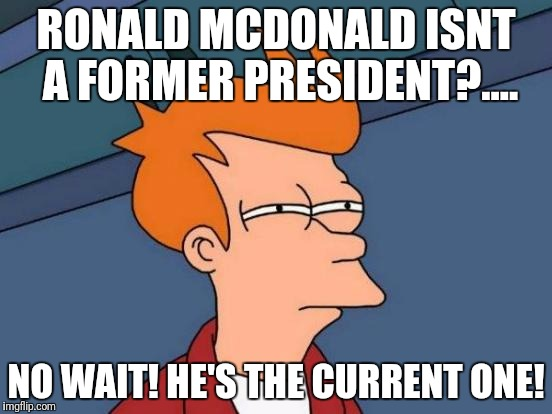 Futurama Fry Meme | RONALD MCDONALD ISNT A FORMER PRESIDENT?.... NO WAIT! HE'S THE CURRENT ONE! | image tagged in memes,futurama fry | made w/ Imgflip meme maker