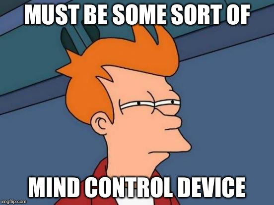 Futurama Fry Meme | MUST BE SOME SORT OF MIND CONTROL DEVICE | image tagged in memes,futurama fry | made w/ Imgflip meme maker