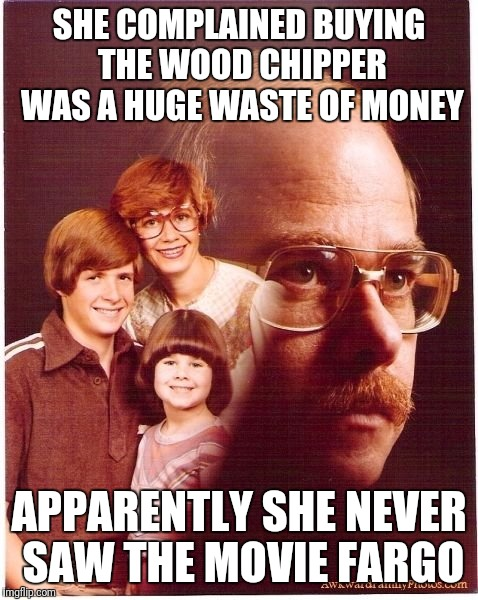 Vengeance Dad Meme | SHE COMPLAINED BUYING THE WOOD CHIPPER WAS A HUGE WASTE OF MONEY APPARENTLY SHE NEVER SAW THE MOVIE FARGO | image tagged in memes,vengeance dad | made w/ Imgflip meme maker