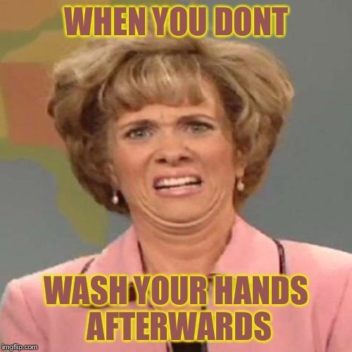 WHEN YOU DONT WASH YOUR HANDS AFTERWARDS | made w/ Imgflip meme maker